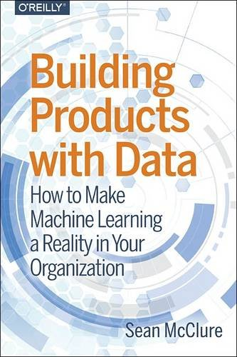 Building Products with Data: How to Make Machine Learning a Reality in Your Organization