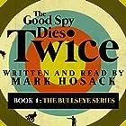 The Good Spy Dies Twice: The Bullseye Series, Book 1 Hörbuch von Mark H. Hosack Gesprochen von: Mark Hosack