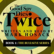 The Good Spy Dies Twice: The Bullseye Series, Book 1 Audiobook by Mark H. Hosack Narrated by Mark Hosack