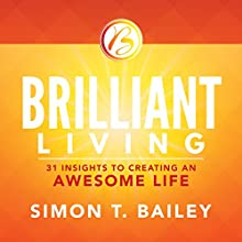 Brilliant Living: 31 Insights to Creating an Awesome Life Audiobook by Simon T. Bailey Narrated by Simon T. Bailey