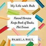 My Life with Bob: Flawed Heroine Keeps Book of Books, Plot Ensues | Pamela Paul