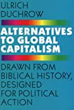 Ulrich Duchrow Alternatives to Global Capitalism: Drawn from Biblical History, Designed for Political Action