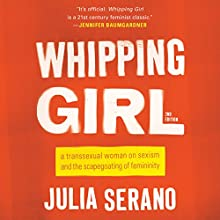 Whipping Girl: A Transsexual Woman on Sexism and the Scapegoating of Femininity Audiobook by Julia Serano Narrated by Julia Serano