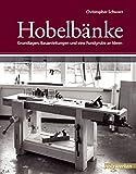 Hobelbänke: Grundlagen, Bauanleitungen und eine Fundgrube an Ideen