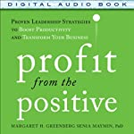 Profit from the Positive: Proven Leadership Strategies to Boost Productivity and Transform Your Business   Margaret Greenberg,Senia Maymin