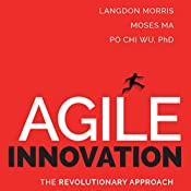 Agile Innovation: The Revolutionary Approach to Accelerate Success, Inspire Engagement, and Ignite Creativity | [Langdon Morris, Moses Ma, Po Chi Wu]