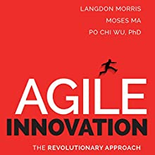 Agile Innovation: The Revolutionary Approach to Accelerate Success, Inspire Engagement, and Ignite Creativity (       UNABRIDGED) by Langdon Morris, Moses Ma, Po Chi Wu Narrated by LJ Ganser