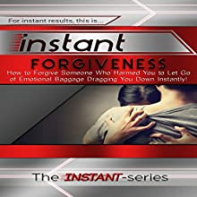 Instant Forgiveness: How to Forgive Someone Who Harmed You to Let Go of Emotional Baggage Dragging You Down Instantly!: INSTANT Series (       UNABRIDGED) by  The INSTANT-Series Narrated by  The INSTANT-Series