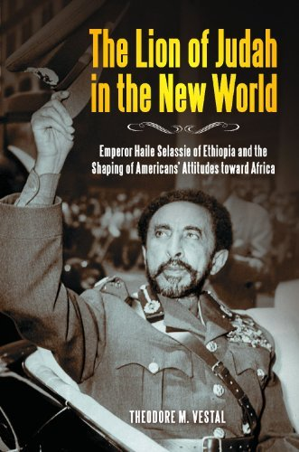 Theodore M. Vestal Ph.D. - The Lion of Judah in the New World: Emperor Haile Selassie of Ethiopia and the Shaping of Americans' Attitudes toward Africa