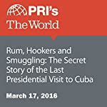 Rum, Hookers and Smuggling: The Secret Story of the Last Presidential Visit to Cuba | Christopher Woolf