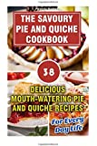Savoury Pie and Quiche Cookbook: Delicious Mouth-Watering Pie And Quiche Recipes For Every Day Life: (Pie Cookbook Book, Pie Recipes Free, Quiche, ... cookbook, quiche recipe book, quiche recipes)
