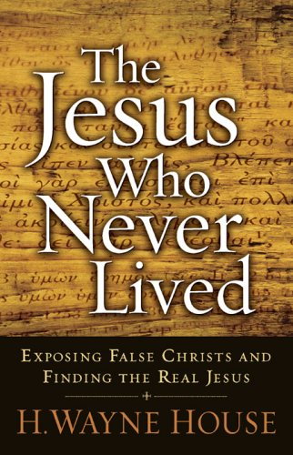 The Jesus Who Never Lived: Exposing False Christs and Finding the Real Jesus (H Wayne House compare prices)
