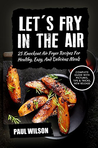 Let's FRY in the Air: 25 Irresistible and Unexpected Recipes to Make in Your Air Fryer by Paul Wilson