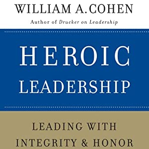 Heroic Leadership: Leading with Integrity and Honor | [William A. Cohen]