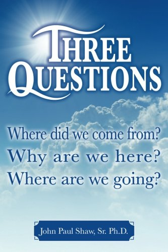 Three Questions: Where did we come from? Why are we here? Where are we going?