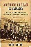 "Erik Ching, ""Authoritarian El Salvador: Politics and the Origins of the Military Regimes, 1880-1940,"" (University of Notre Dame Press, 2014)"