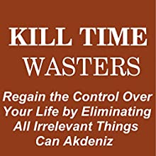Kill Time Wasters: Regain the Control Over Your Life by Eliminating All Irrelevant Things: Self Improvement & Habits, Volume 5 (       UNABRIDGED) by Can Akdeniz Narrated by John Eastman