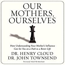 Our Mothers, Ourselves: How Understanding Your Mother's Influence Can Set You on a Path to a Better Life | Livre audio Auteur(s) : Henry Cloud, John Townsend Narrateur(s) : Henry Cloud
