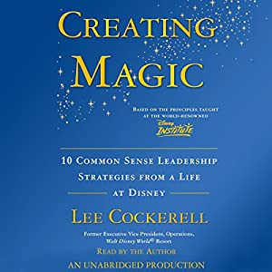 Creating Magic: 10 Common Sense Leadership Strategies from a Life at Disney | [Lee Cockerell]