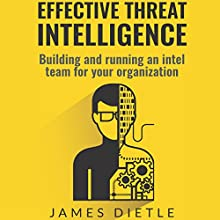 Effective Threat Intelligence: Building and Running an Intel Team for Your Organization Audiobook by James Dietle Narrated by Harry Roger Williams, III