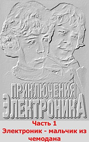 Evgeniyj Veltistov - The Adventures of the Elektronic Part 1 (Russian Edition): Ehlektronik - Boy From The Suitcase (The Adventures of the Elektronic (Russian Edition)) (Romansh Edition)