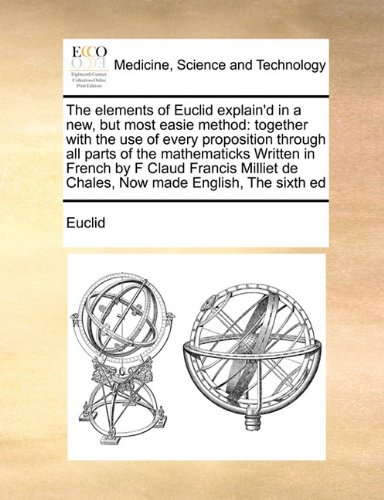 The elements of Euclid explain'd in a new, but most easie method: together with the use of every proposition through all