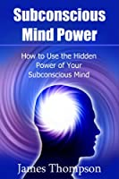 Subconscious Mind Power: How to Use the Hidden Power of Your Subconscious Mind (English Edition)