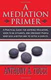 img - for A Mediation Primer: A Practical Guide for aspiring Mediators, soon to be Litigants, and Ordinary People who seek a better way to settle a dispute. book / textbook / text book