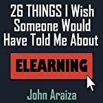 26 Things I Wish Someone Would Have Told Me About E-learning | John Araiza