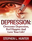 Depression: Overcome Depression, Feel Happier And Love Your Life! (Depression, depression and anxiety, depression self help, depression cure, depression treatment, depression books, depressed Book 1)