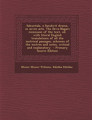 Sakuntala, a Sanskrit Drama, in Seven Acts. the Deva-Nagari Recension of the Text, Ed. with Literal English Translations of All the Metrical Passages,