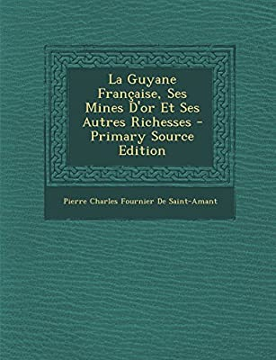 La Guyane Francaise, Ses Mines D'Or Et Ses Autres Richesses - Primary Source Edition par Pierre Charles Fournier De Saint-Amant