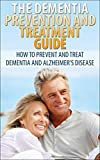 The Dementia Prevention and Treatment Guide: How to Prevent and Treat Dementia and Alzheimers Disease: forgetfulness, poor memory, care for elderly, memory, attention, dementia, Alzheimers