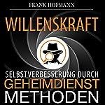Willenskraft. Selbstverbesserung durch Geheimdienstmethoden | Frank Hofmann