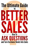 img - for The Ultimate Guide To Better Sales - How To Ask Questions and Turn Customer Needs Into Sales: Better Sales, Win-Win, Negotiations, Business Meeting, Sales ... Win-Win, Negotiations, Business Meeting) book / textbook / text book