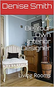 Be Your Own Interior Designer: Living Rooms (Basic Interior Design Book 3) from Denise Smith
