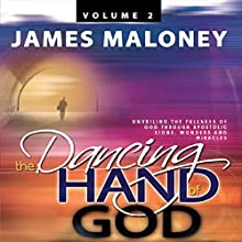 The Dancing Hand of God, Volume 2: Unveiling the Fullness of God Through Apostolic Signs, Wonders, and Miracles (       UNABRIDGED) by James Maloney Narrated by Kelly Class