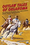 Outlaw Tales of Oklahoma: True Stories Of The Sooner States Most Infamous Crooks, Culprits, And Cutthroats