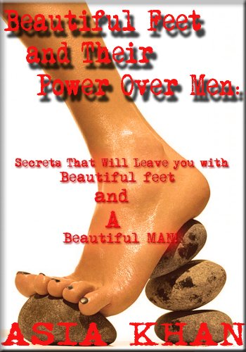 Asia Khan - Beautiful Feet and Their Power Over Men: Secrets That Will Leave You with Beautiful Feet and a Beautiful Man!