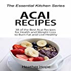 Acai Recipes: 38 of the Best Acai Recipes for Health and Weight Loss to Burn Fat and Live Healthy Hörbuch von Heather Hope Gesprochen von: Cheryl Texiera