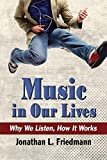 Jonathan L Friedmann Music in Our Lives: Why We Listen, How It Works