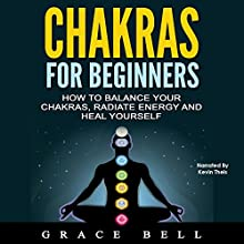 Chakras for Beginners: How to Balance Your Chakras, Radiate Energy and Heal Yourself | Livre audio Auteur(s) : Grace Bell Narrateur(s) : Kevin Theis