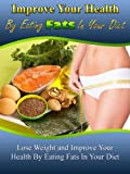 Weight Loss Nutrition: Improve Your Health by Eating Fats - Lose Weight and Improve Your Health by Eating Fats in Your Diet (Improve Your Health, Weight ... Weight Loss Motivation, Fat Burning Food)