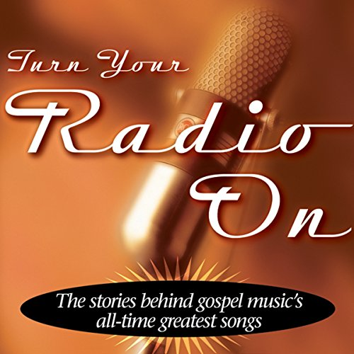 turn-your-radio-on-the-stories-behind-gospel-musics-all-time-greatest-songs