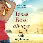 Texas Rose Always: A Texas Rose Ranch Novel, Book 2 | Katie Graykowski