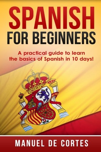 Spanish For Beginners: A Practical Guide to Learn the Basics of Spanish in 10 Days! (Spanish French Italian compare prices)