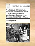 A catalogue of the genuine library of John Watson Reed, ... Which will be sold by auction by J. Egerton, ... on Monday, March 1st, 1790, ... (1170661394) by Egerton, John