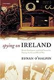 Spying on Ireland: British Intelligence and Irish Neutrality during the Second World War