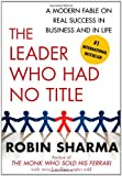 The Leader Who Had No Title: A Modern Fable on Real Success in Business and in Life (1439109133) by Sharma, Robin