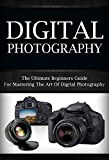 Digital Photography For Beginners: The Ultimate Beginners Guide To Mastering The Art of Digital Photography (digital photography, digital, photography, digital photography for beginners)